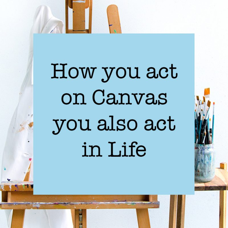 How you act on canvas, you act in life